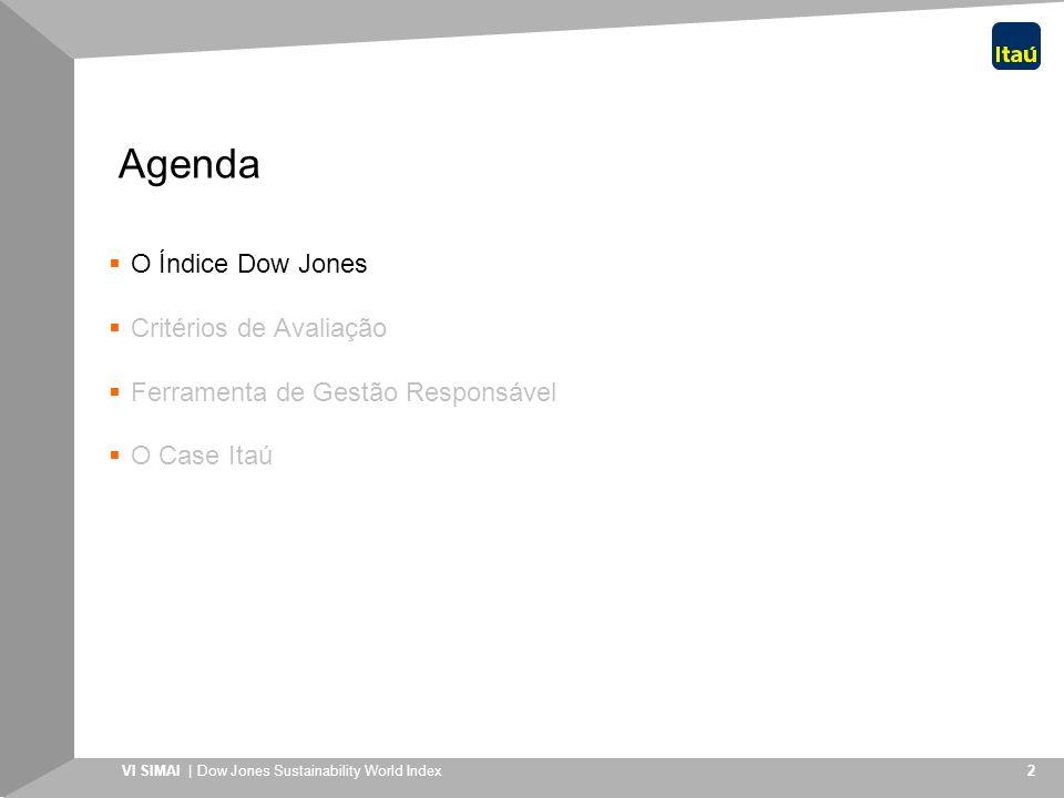 VI SIMAI | Dow Jones Sustainability World Index 3 O Índice Criado em 1999 e reavaliado anualmente para definir sua composição; Parceria entre o Sustainable Asset Management Group, baseado em Zurique, com o Dow Jones Indexes; Composto atualmente por 318 companhias escolhidas entre as 2.500 maiores companhias componentes dos índices Dow Jones Global Index, o que equivale a um valor de mercado conjunto superior a US$ 6,5 trilhões; Referência para instituições administradoras de recursos (52 licenças concedidas a instituições financeiras em 14 países totalizando recursos de EUR 2,8 bilhões) Dow Jones e SAM Group criaram a família de índices de sustentabilidade corporativa mais importante do mundo