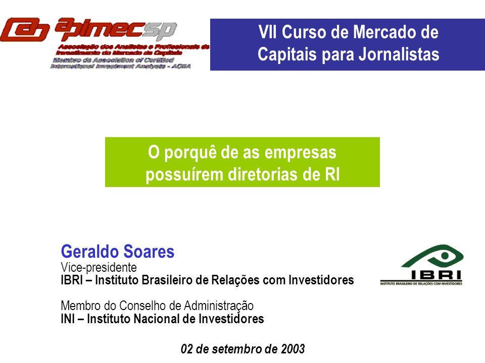 02 de setembro de 2003 Geraldo Soares Vice-presidente IBRI – Instituto Brasileiro de Relações com Investidores Membro do Conselho de Administração INI – Instituto Nacional de Investidores O porquê de as empresas possuírem diretorias de RI VII Curso de Mercado de Capitais para Jornalistas