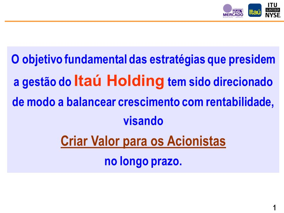 1 O objetivo fundamental das estratégias que presidem a gestão do Itaú Holding tem sido direcionado de modo a balancear crescimento com rentabilidade, visando Criar Valor para os Acionistas no longo prazo.