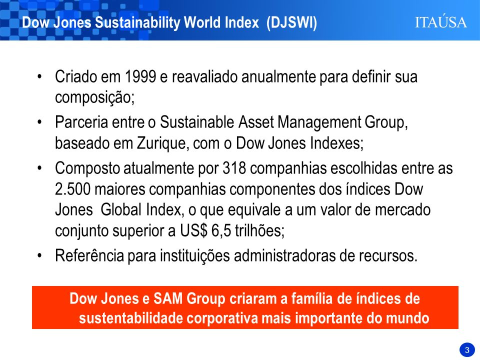 3 Criado em 1999 e reavaliado anualmente para definir sua composição; Parceria entre o Sustainable Asset Management Group, baseado em Zurique, com o Dow Jones Indexes; Composto atualmente por 318 companhias escolhidas entre as 2.500 maiores companhias componentes dos índices Dow Jones Global Index, o que equivale a um valor de mercado conjunto superior a US$ 6,5 trilhões; Referência para instituições administradoras de recursos.