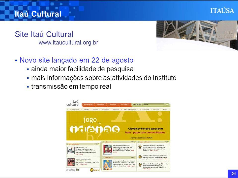 21 Itaú Cultural Site Itaú Cultural www.itaucultural.org.br Novo site lançado em 22 de agosto ainda maior facilidade de pesquisa mais informações sobr