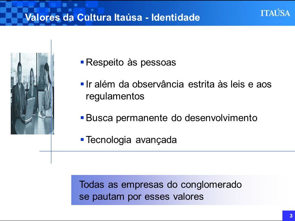 3 Valores da Cultura Itaúsa - Identidade Ir além da observância estrita às leis e aos regulamentos Busca permanente do desenvolvimento Respeito às pes
