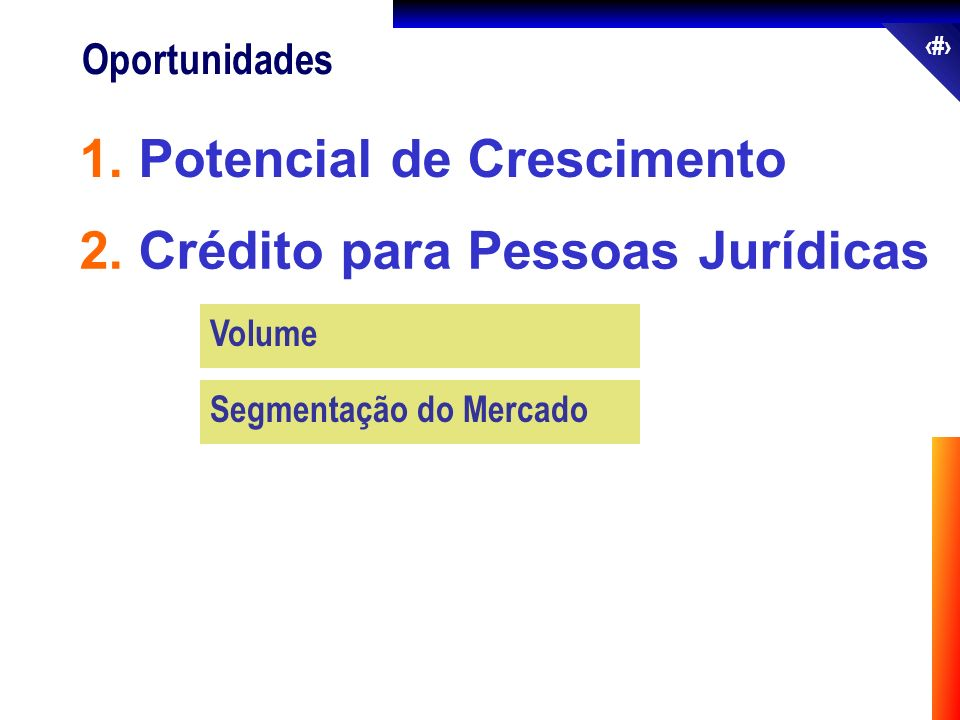 46 Oportunidades 2. Crédito para Pessoas Jurídicas 1. Potencial de Crescimento Volume Segmentação do Mercado
