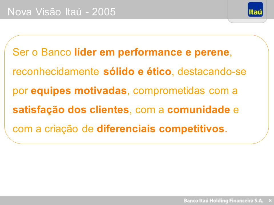 9 Nova Visão Itaú - 2005 Ser o Banco Somos um conglomerado que é focado exclusivamente na prestação de serviços financeiros, englobando todos os segmentos (seguros, previdência, cartão de crédito, leasing, administração de recursos, banco de investimento, consultoria, etc).