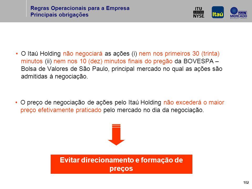 102 O Itaú Holding não negociará as ações (i) nem nos primeiros 30 (trinta) minutos (ii) nem nos 10 (dez) minutos finais do pregão da BOVESPA – Bolsa de Valores de São Paulo, principal mercado no qual as ações são admitidas à negociação.