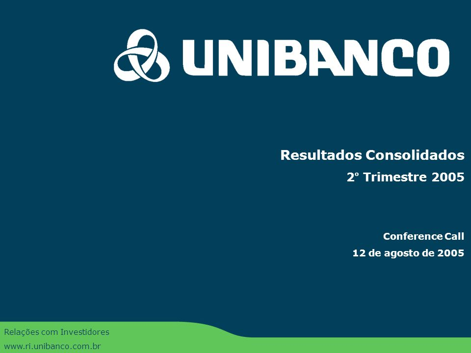 Conference Call 2T05 | 1 Resultados Consolidados 2 o Trimestre 2005 Conference Call 12 de agosto de 2005 Relações com Investidores www.ri.unibanco.com.br