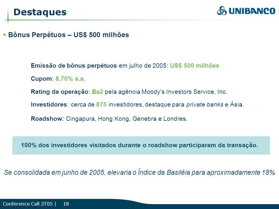 Conference Call 2T05 | 18 Destaques Bônus Perpétuos – US$ 500 milhões Emissão de bônus perpétuos em julho de 2005: US$ 500 milhões Cupom: 8,70% a.a.