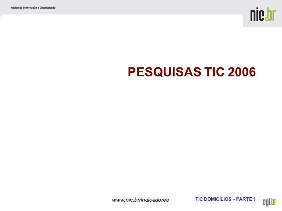 TIC DOMICÍLIOS - PARTE 1 www.nic.br/indicadores PESQUISAS TIC 2006