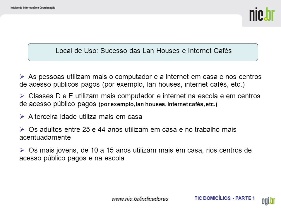 TIC DOMICÍLIOS - PARTE 1 www.nic.br/indicadores Local de Uso: Sucesso das Lan Houses e Internet Cafés As pessoas utilizam mais o computador e a intern