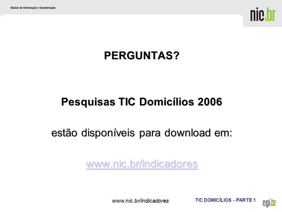 TIC DOMICÍLIOS - PARTE 1 www.nic.br/indicadores PERGUNTAS? Pesquisas TIC Domicílios 2006 estão disponíveis para download em: www.nic.br/indicadores