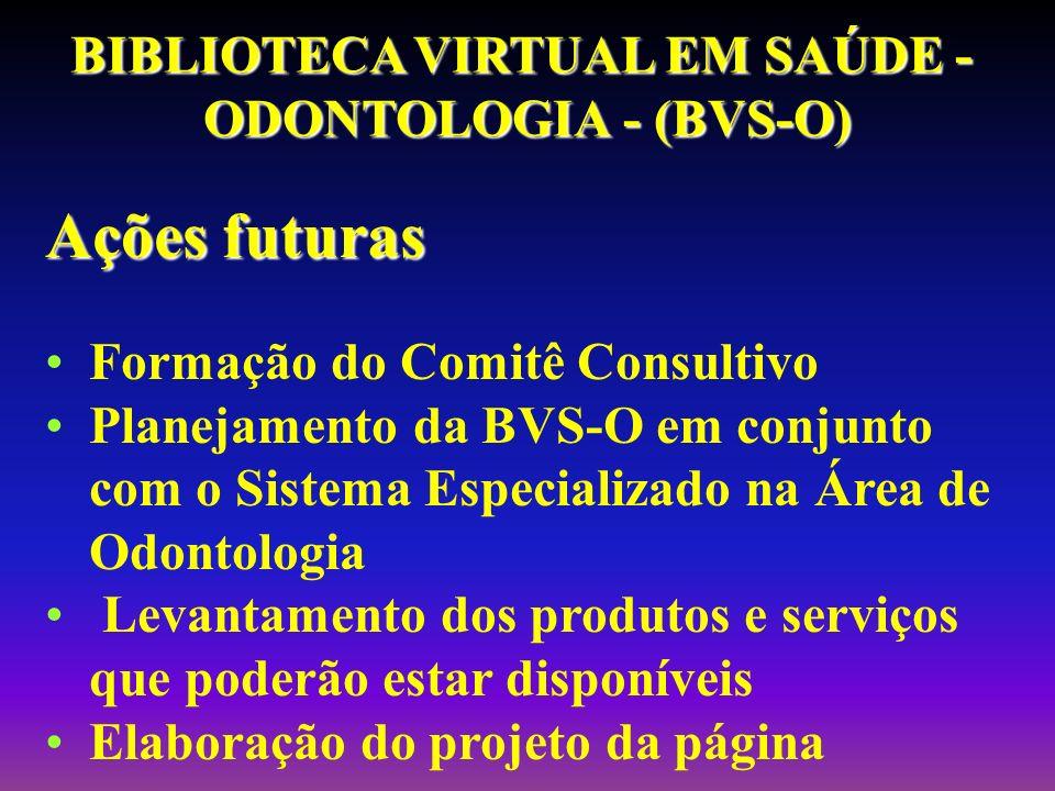 Ações futuras Formação do Comitê Consultivo Planejamento da BVS-O em conjunto com o Sistema Especializado na Área de Odontologia Levantamento dos prod