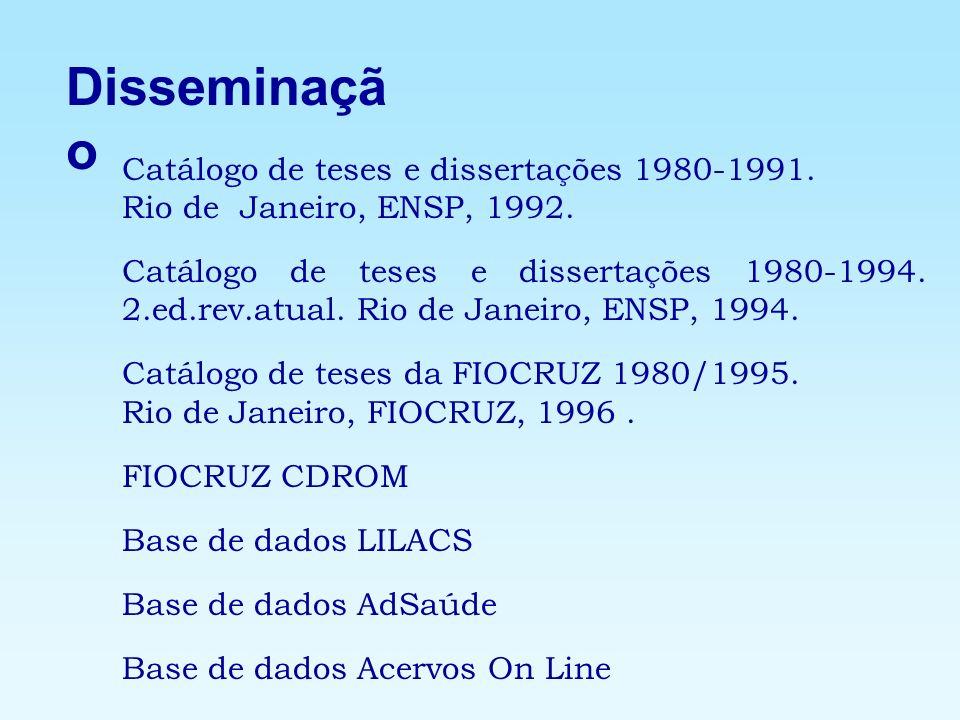 Disseminaçã o Catálogo de teses e dissertações 1980-1991. Rio de Janeiro, ENSP, 1992. Catálogo de teses e dissertações 1980-1994. 2.ed.rev.atual. Rio
