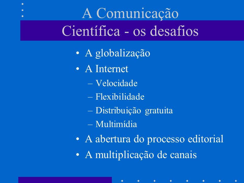 A Comunicação Científica - os desafios A globalização A Internet –Velocidade –Flexibilidade –Distribuição gratuita –Multimídia A abertura do processo editorial A multiplicação de canais
