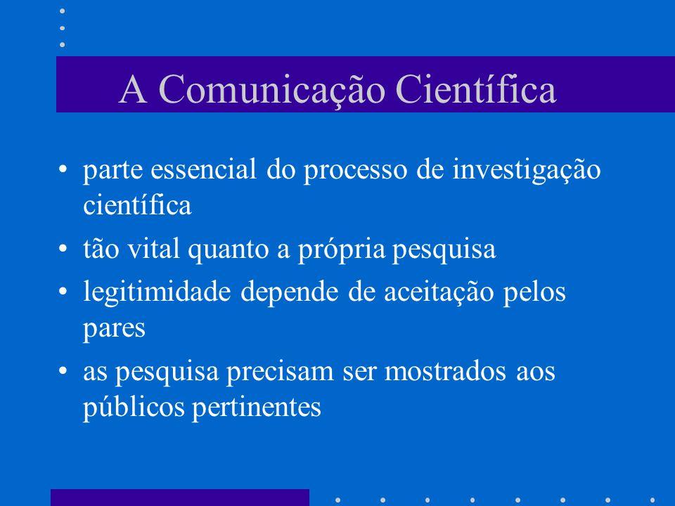 A Comunicação Científica parte essencial do processo de investigação científica tão vital quanto a própria pesquisa legitimidade depende de aceitação pelos pares as pesquisa precisam ser mostrados aos públicos pertinentes
