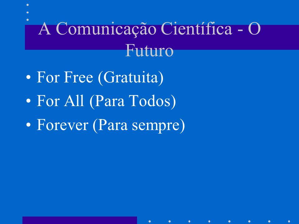 A Comunicação Científica - O Futuro For Free (Gratuita) For All (Para Todos) Forever (Para sempre)
