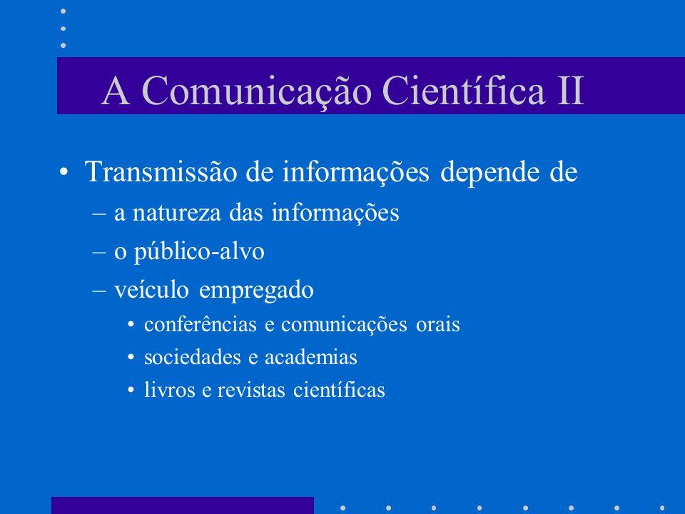 A Comunicação Científica II Transmissão de informações depende de –a natureza das informações –o público-alvo –veículo empregado conferências e comunicações orais sociedades e academias livros e revistas científicas