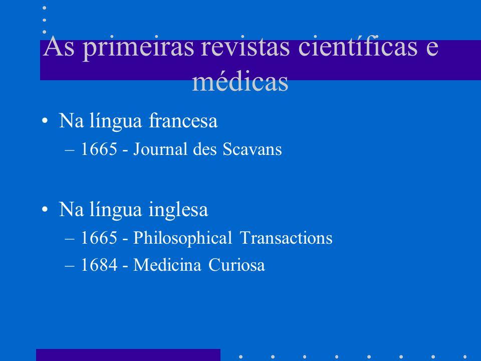 As primeiras revistas científicas e médicas Na língua francesa –1665 - Journal des Scavans Na língua inglesa –1665 - Philosophical Transactions –1684 - Medicina Curiosa