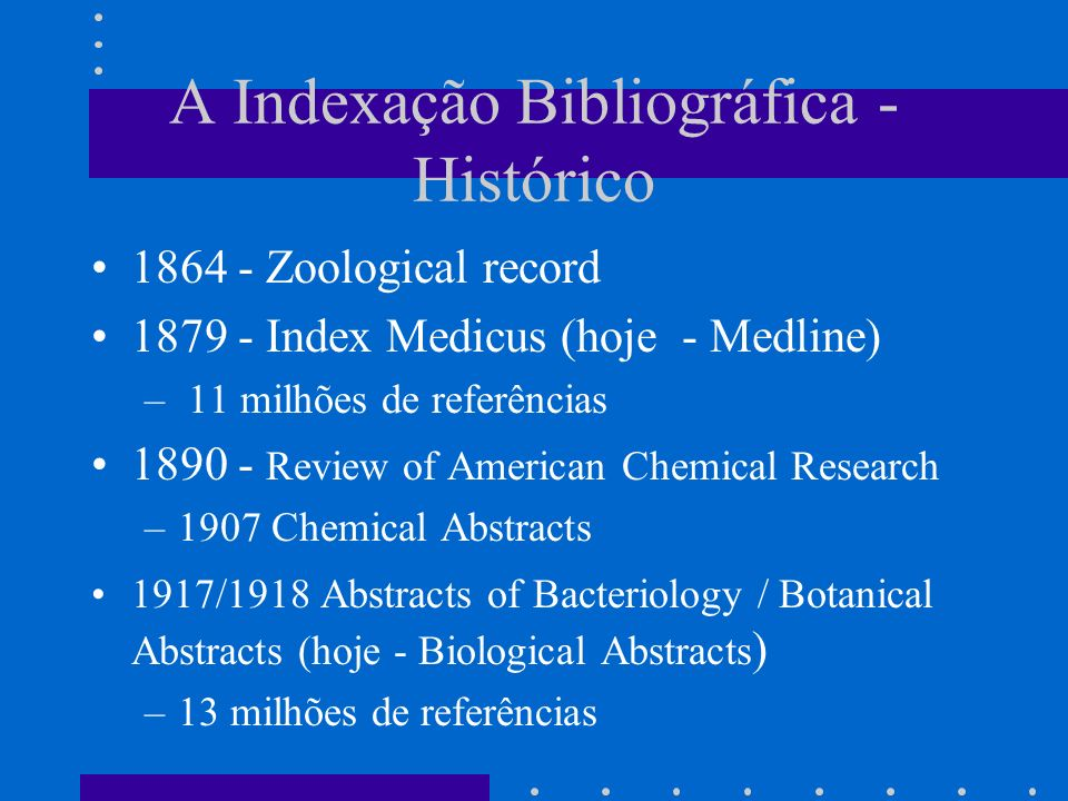 A Indexação Bibliográfica - Histórico 1864 - Zoological record 1879 - Index Medicus (hoje - Medline) – 11 milhões de referências 1890 - Review of American Chemical Research –1907 Chemical Abstracts 1917/1918 Abstracts of Bacteriology / Botanical Abstracts (hoje - Biological Abstracts ) –13 milhões de referências