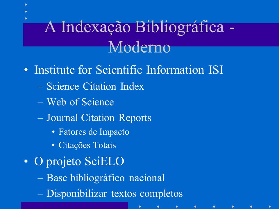 A Indexação Bibliográfica - Moderno Institute for Scientific Information ISI –Science Citation Index –Web of Science –Journal Citation Reports Fatores de Impacto Citações Totais O projeto SciELO –Base bibliográfico nacional –Disponibilizar textos completos