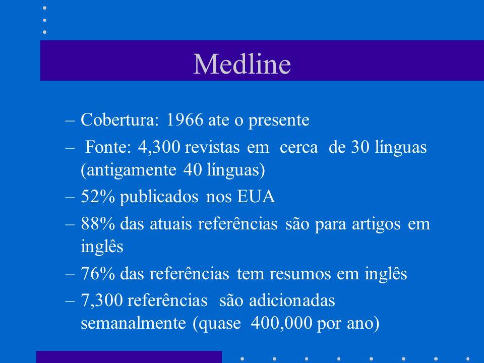 Medline –Cobertura: 1966 ate o presente – Fonte: 4,300 revistas em cerca de 30 línguas (antigamente 40 línguas) –52% publicados nos EUA –88% das atuais referências são para artigos em inglês –76% das referências tem resumos em inglês –7,300 referências são adicionadas semanalmente (quase 400,000 por ano)