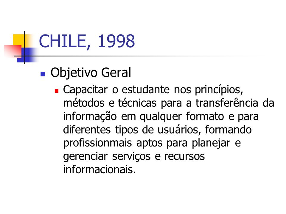 CHILE, 1998 Objetivo Geral Capacitar o estudante nos princípios, métodos e técnicas para a transferência da informação em qualquer formato e para diferentes tipos de usuários, formando profissionmais aptos para planejar e gerenciar serviços e recursos informacionais.