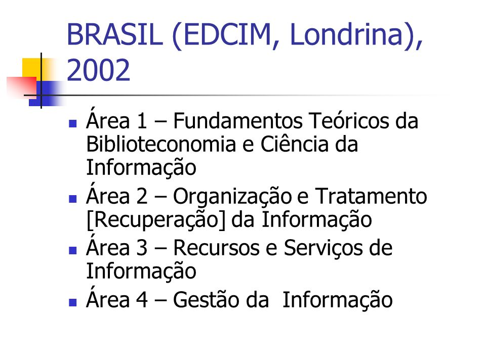BRASIL (EDCIM, Londrina), 2002 Área 1 – Fundamentos Teóricos da Biblioteconomia e Ciência da Informação Área 2 – Organização e Tratamento [Recuperação] da Informação Área 3 – Recursos e Serviços de Informação Área 4 – Gestão da Informação