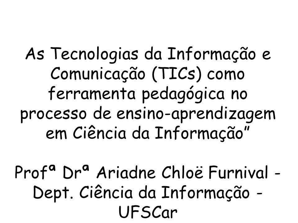 As Tecnologias da Informação e Comunicação (TICs) como ferramenta pedagógica no processo de ensino-aprendizagem em Ciência da Informação Profª Drª Ariadne Chloë Furnival - Dept.