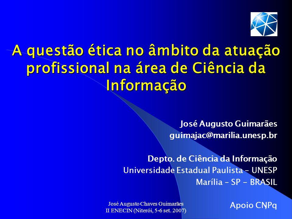 José Augusto Chaves Guimarães II ENECIN (Niterói, 5-6 set. 2007) 1 A questão ética no âmbito da atuação profissional na área de Ciência da Informação