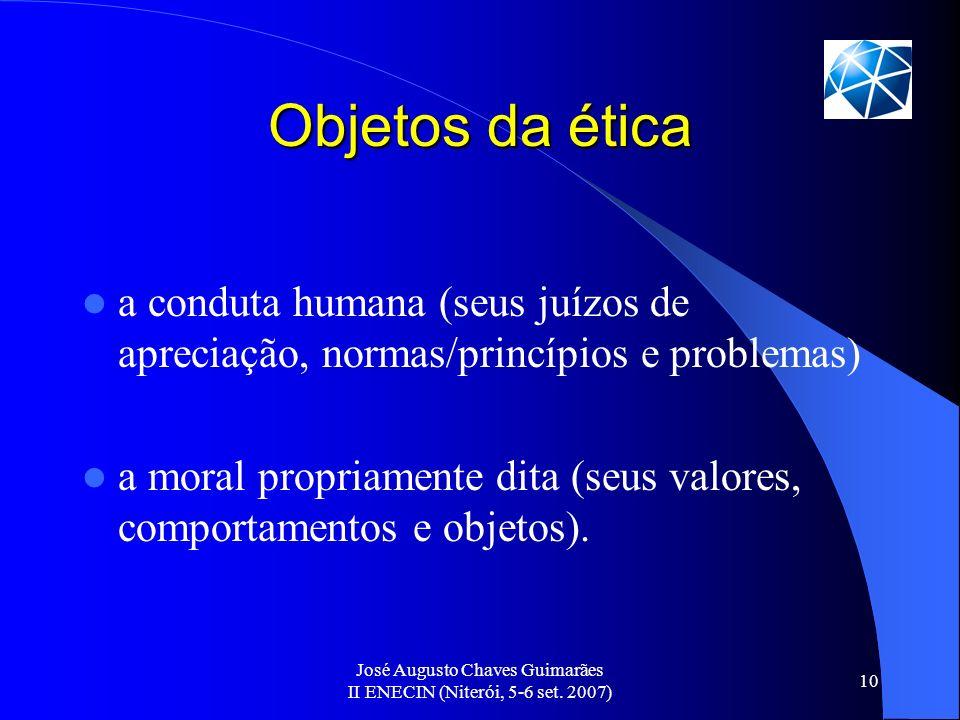 José Augusto Chaves Guimarães II ENECIN (Niterói, 5-6 set. 2007) 10 Objetos da ética a conduta humana (seus juízos de apreciação, normas/princípios e