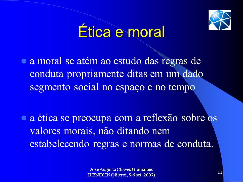 José Augusto Chaves Guimarães II ENECIN (Niterói, 5-6 set. 2007) 11 Ética e moral a moral se atém ao estudo das regras de conduta propriamente ditas e