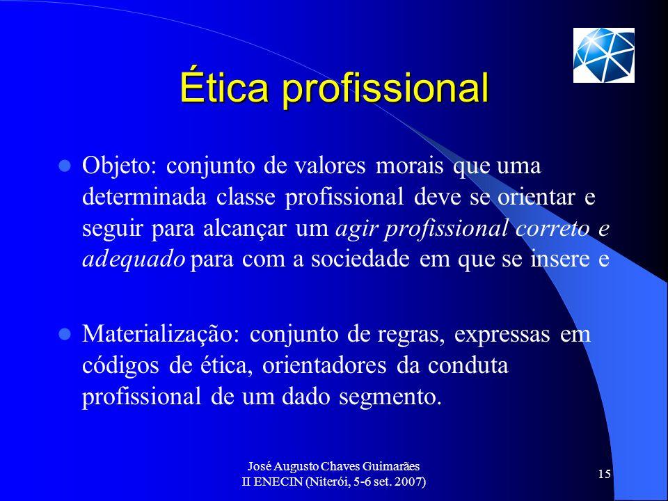 José Augusto Chaves Guimarães II ENECIN (Niterói, 5-6 set. 2007) 15 Ética profissional Objeto: conjunto de valores morais que uma determinada classe p