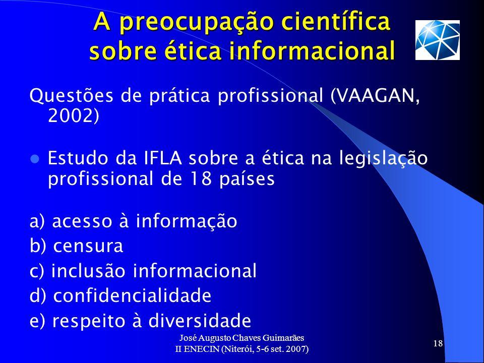 José Augusto Chaves Guimarães II ENECIN (Niterói, 5-6 set. 2007) 18 A preocupação científica sobre ética informacional Questões de prática profissiona