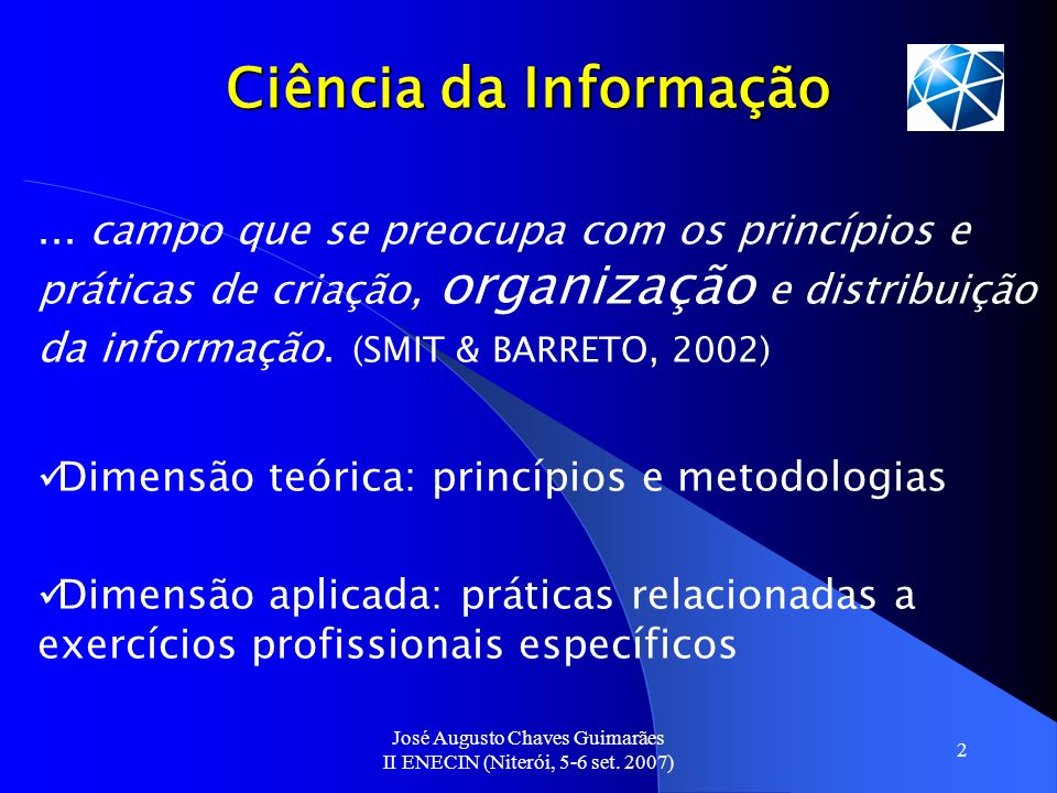 José Augusto Chaves Guimarães II ENECIN (Niterói, 5-6 set. 2007) 2 Ciência da Informação... campo que se preocupa com os princípios e práticas de cria
