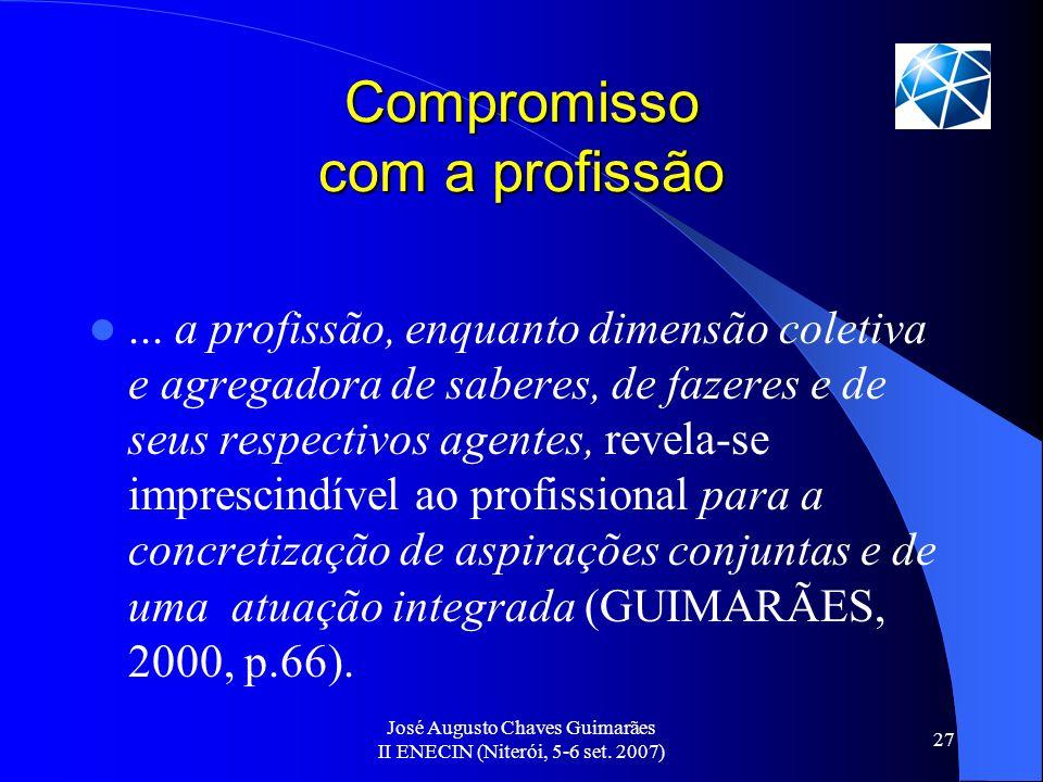 José Augusto Chaves Guimarães II ENECIN (Niterói, 5-6 set. 2007) 27 Compromisso com a profissão... a profissão, enquanto dimensão coletiva e agregador