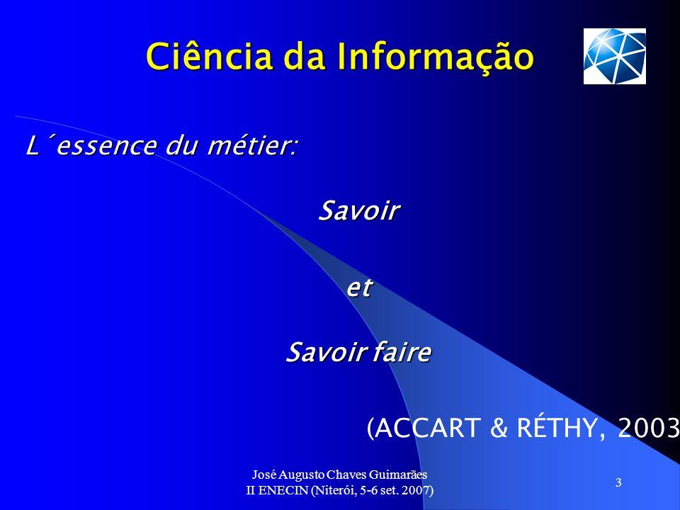 José Augusto Chaves Guimarães II ENECIN (Niterói, 5-6 set. 2007) 3 Ciência da Informação L´essence du métier: Savoir et Savoir faire (ACCART & RÉTHY,