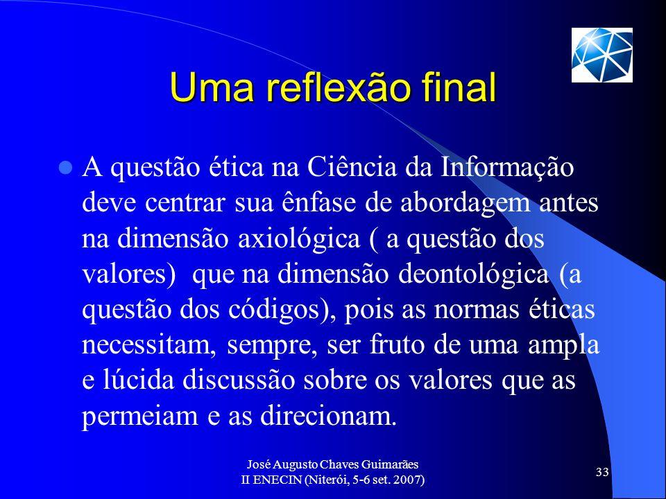 José Augusto Chaves Guimarães II ENECIN (Niterói, 5-6 set. 2007) 33 Uma reflexão final A questão ética na Ciência da Informação deve centrar sua ênfas
