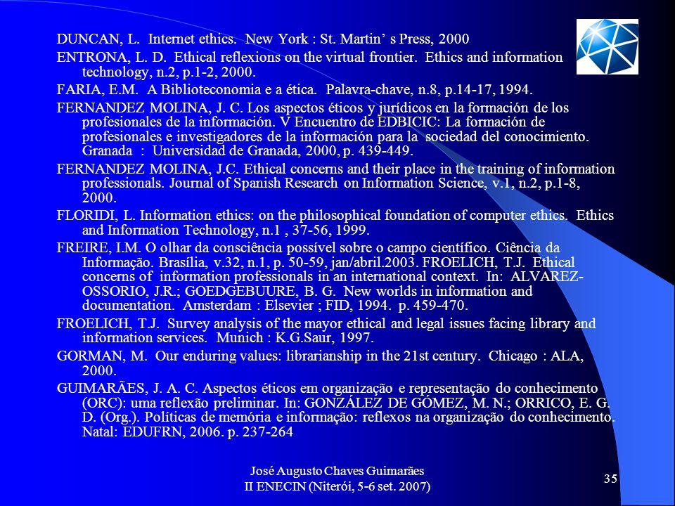 José Augusto Chaves Guimarães II ENECIN (Niterói, 5-6 set. 2007) 35 DUNCAN, L. Internet ethics. New York : St. Martin s Press, 2000 ENTRONA, L. D. Eth