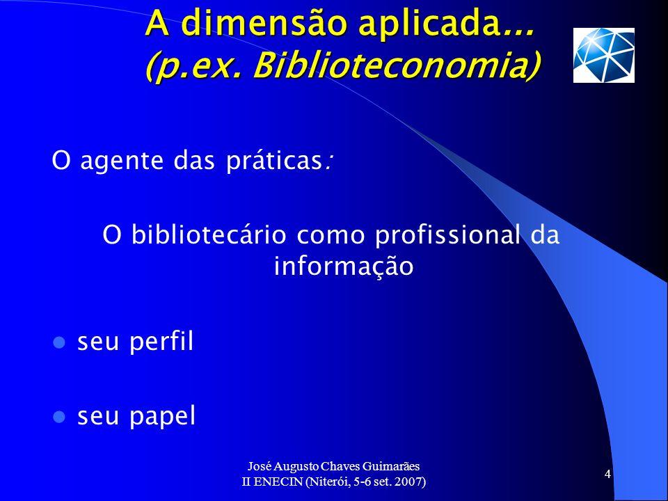 José Augusto Chaves Guimarães II ENECIN (Niterói, 5-6 set. 2007) 4 A dimensão aplicada... (p.ex. Biblioteconomia) O agente das práticas: O bibliotecár