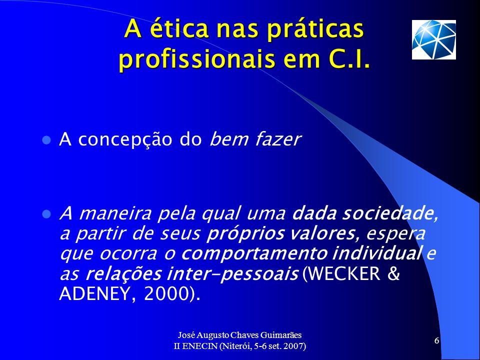 José Augusto Chaves Guimarães II ENECIN (Niterói, 5-6 set. 2007) 6 A ética nas práticas profissionais em C.I. A concepção do bem fazer A maneira pela
