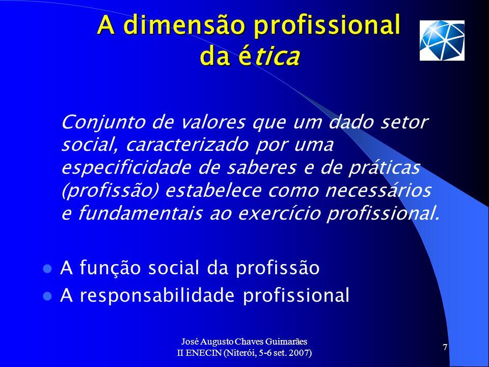 José Augusto Chaves Guimarães II ENECIN (Niterói, 5-6 set. 2007) 7 A dimensão profissional da ética Conjunto de valores que um dado setor social, cara