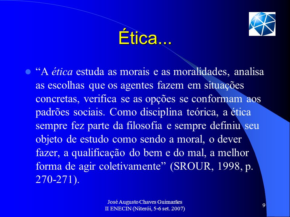 José Augusto Chaves Guimarães II ENECIN (Niterói, 5-6 set. 2007) 9 Ética... A ética estuda as morais e as moralidades, analisa as escolhas que os agen
