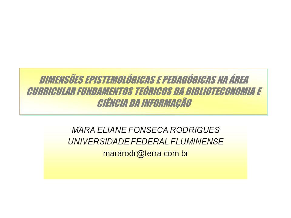 DIMENSÕES EPISTEMOLÓGICAS E PEDAGÓGICAS NA ÁREA CURRICULAR FUNDAMENTOS TEÓRICOS DA BIBLIOTECONOMIA E CIÊNCIA DA INFORMAÇÃO MARA ELIANE FONSECA RODRIGU