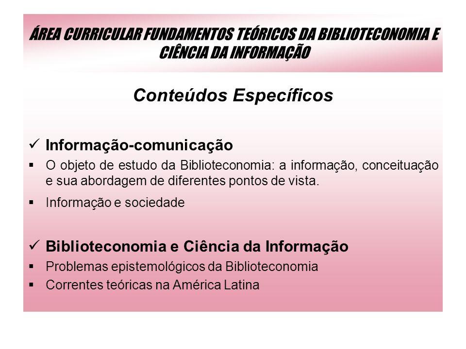 ÁREA CURRICULAR FUNDAMENTOS TEÓRICOS DA BIBLIOTECONOMIA E CIÊNCIA DA INFORMAÇÃO Conteúdos Específicos Informação-comunicação O objeto de estudo da Bib