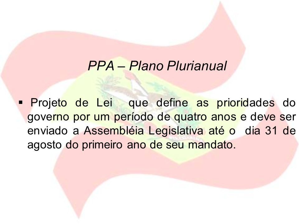 PPA – Plano Plurianual Projeto de Lei que define as prioridades do governo por um período de quatro anos e deve ser enviado a Assembléia Legislativa a