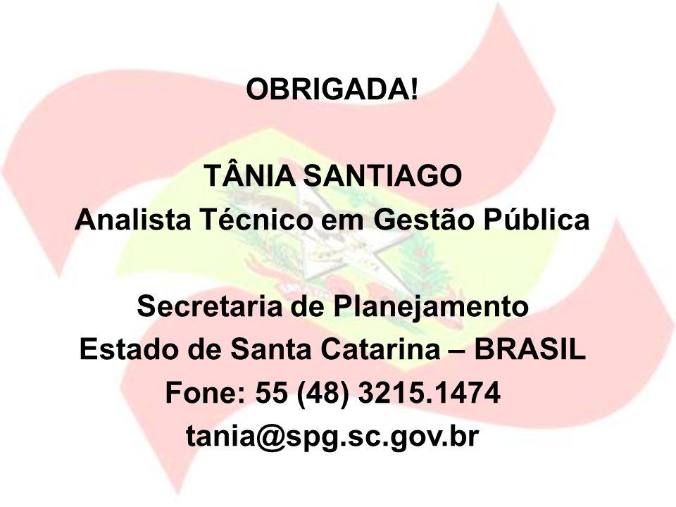 OBRIGADA! TÂNIA SANTIAGO Analista Técnico em Gestão Pública Secretaria de Planejamento Estado de Santa Catarina – BRASIL Fone: 55 (48) 3215.1474 tania