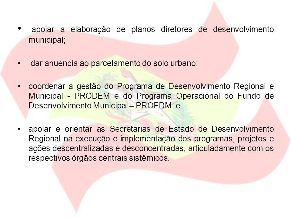 apoiar a elaboração de planos diretores de desenvolvimento municipal; dar anuência ao parcelamento do solo urbano; coordenar a gestão do Programa de D