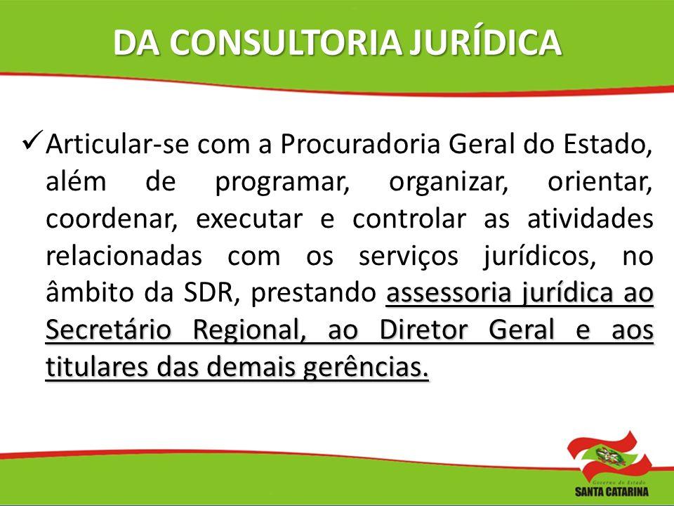 DA CONSULTORIA JURÍDICA assessoria jurídica ao Secretário Regional, ao Diretor Geral e aos titulares das demais gerências. Articular-se com a Procurad