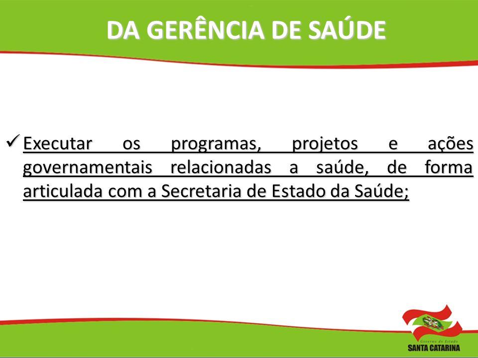 DA GERÊNCIA DE SAÚDE Executar os programas, projetos e ações governamentais relacionadas a saúde, de forma articulada com a Secretaria de Estado da Sa