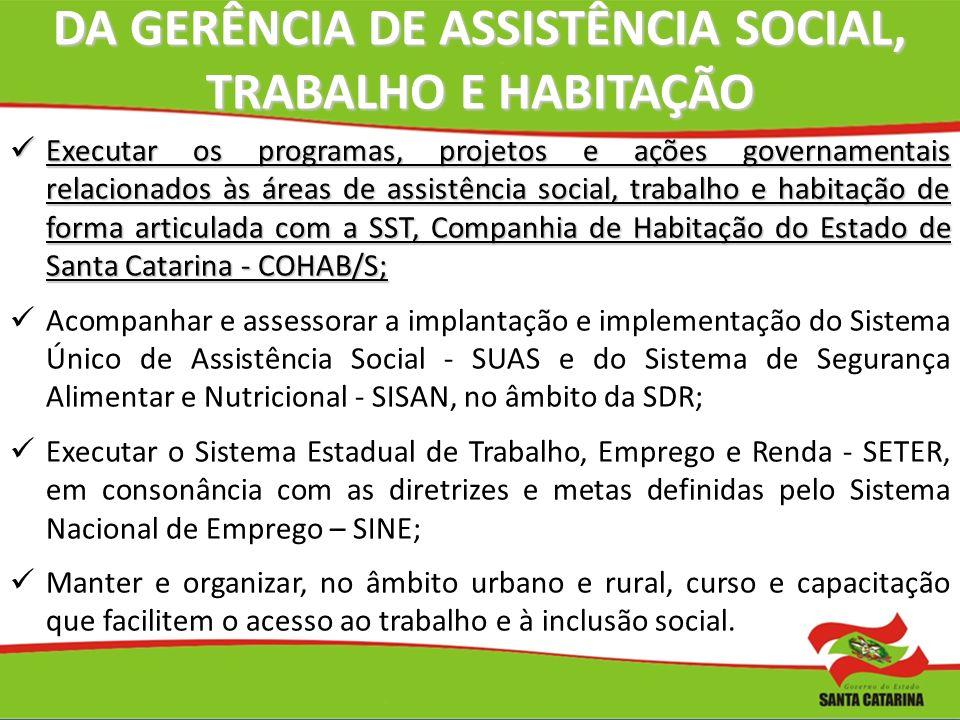 DA GERÊNCIA DE ASSISTÊNCIA SOCIAL, TRABALHO E HABITAÇÃO Executar os programas, projetos e ações governamentais relacionados às áreas de assistência so