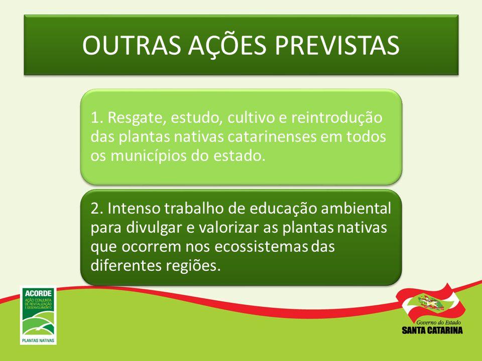 OUTRAS AÇÕES PREVISTAS 1. Resgate, estudo, cultivo e reintrodução das plantas nativas catarinenses em todos os municípios do estado. 2. Intenso trabal